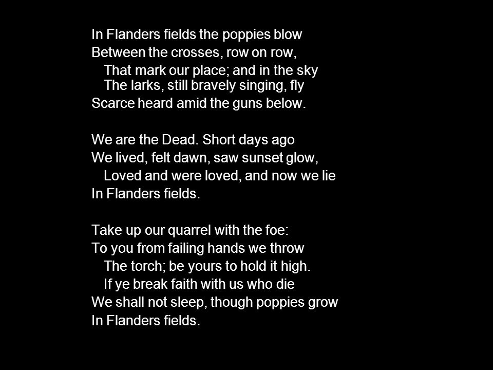 In Flanders fields the poppies blow Between the crosses, row on row, That mark our place; and in the sky The larks, still bravely singing, fly Scarce heard amid the guns below.