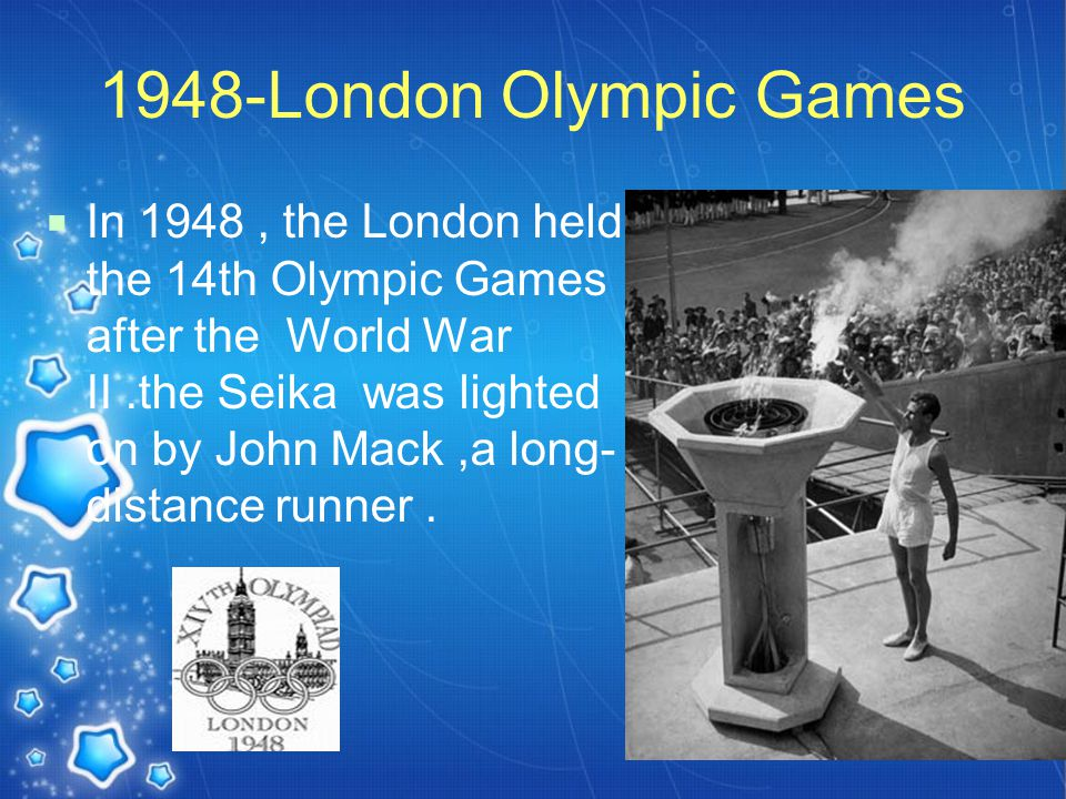 1948-London Olympic Games  In 1948, the London held the 14th Olympic Games after the World War II.the Seika was lighted on by John Mack,a long- distance runner.