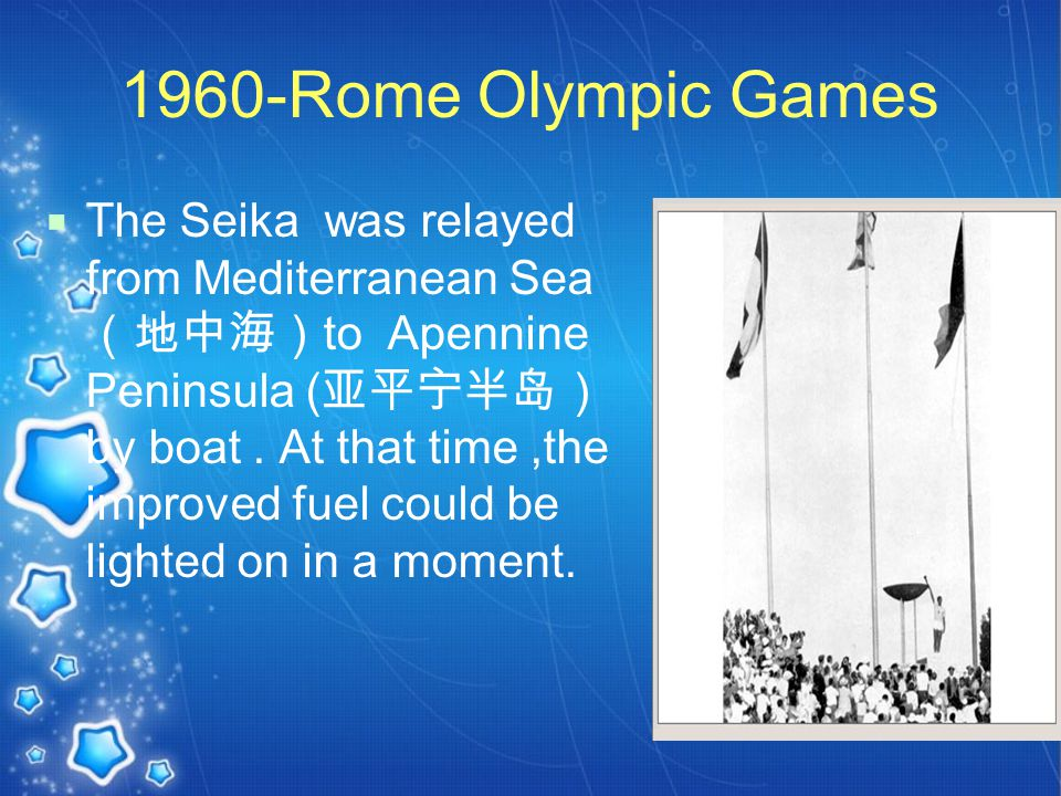 1960-Rome Olympic Games  The Seika was relayed from Mediterranean Sea (地中海) to Apennine Peninsula ( 亚平宁半岛) by boat.