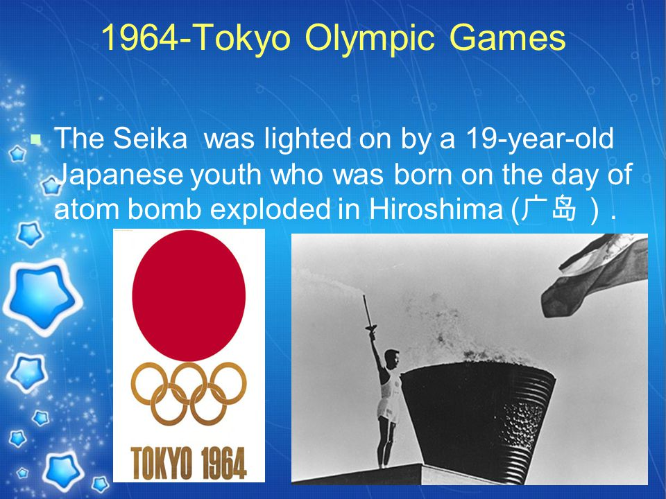 1964-Tokyo Olympic Games  The Seika was lighted on by a 19-year-old Japanese youth who was born on the day of atom bomb exploded in Hiroshima ( 广岛).