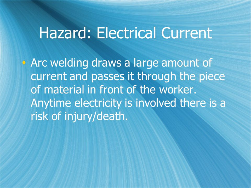 Hazard: Electrical Current  Arc welding draws a large amount of current and passes it through the piece of material in front of the worker.