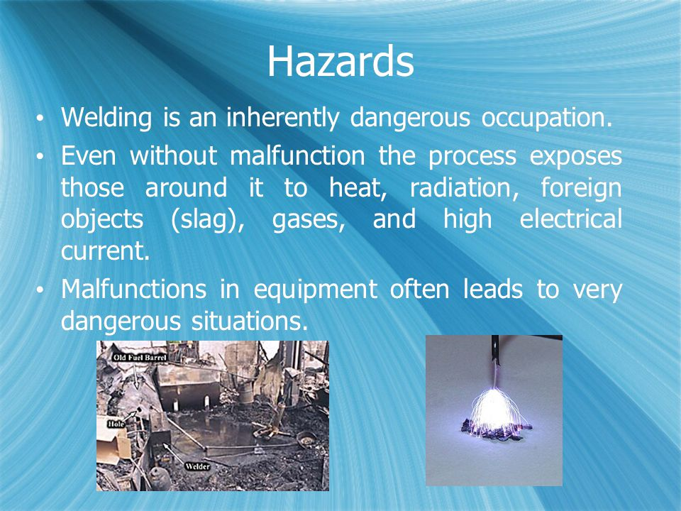 Hazards Welding is an inherently dangerous occupation.