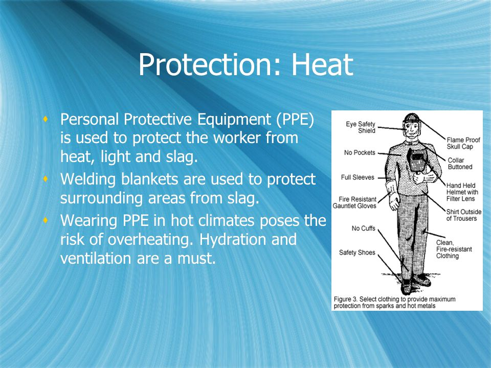Protection: Heat  Personal Protective Equipment (PPE) is used to protect the worker from heat, light and slag.