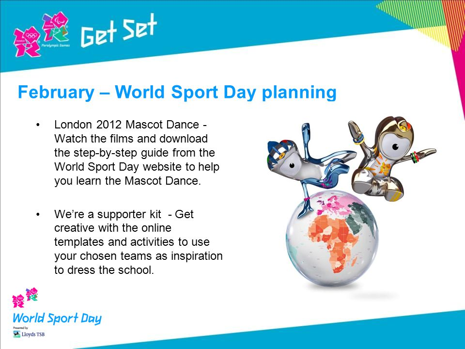 February – World Sport Day planning London 2012 Mascot Dance - Watch the films and download the step-by-step guide from the World Sport Day website to help you learn the Mascot Dance.