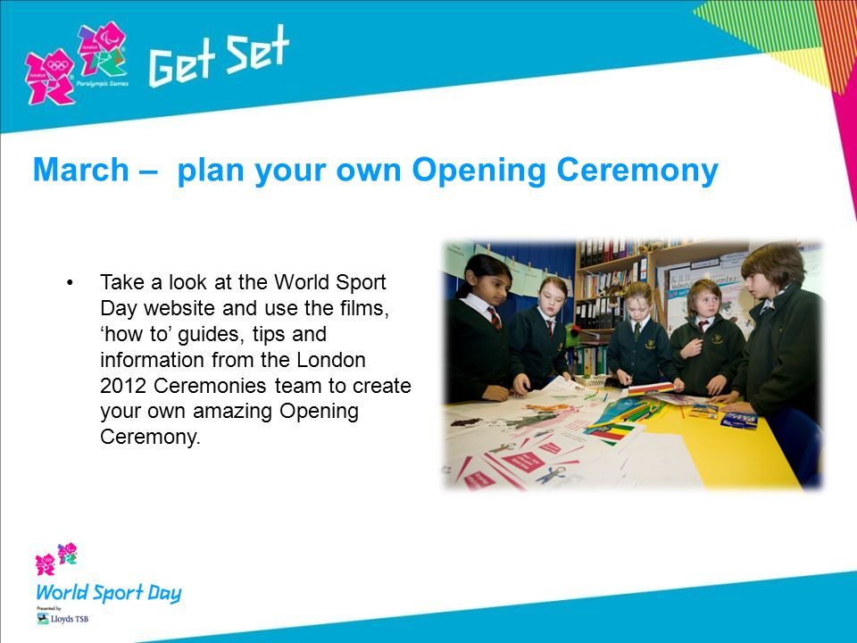 Take a look at the World Sport Day website and use the films, 'how to' guides, tips and information from the London 2012 Ceremonies team to create your own amazing Opening Ceremony.