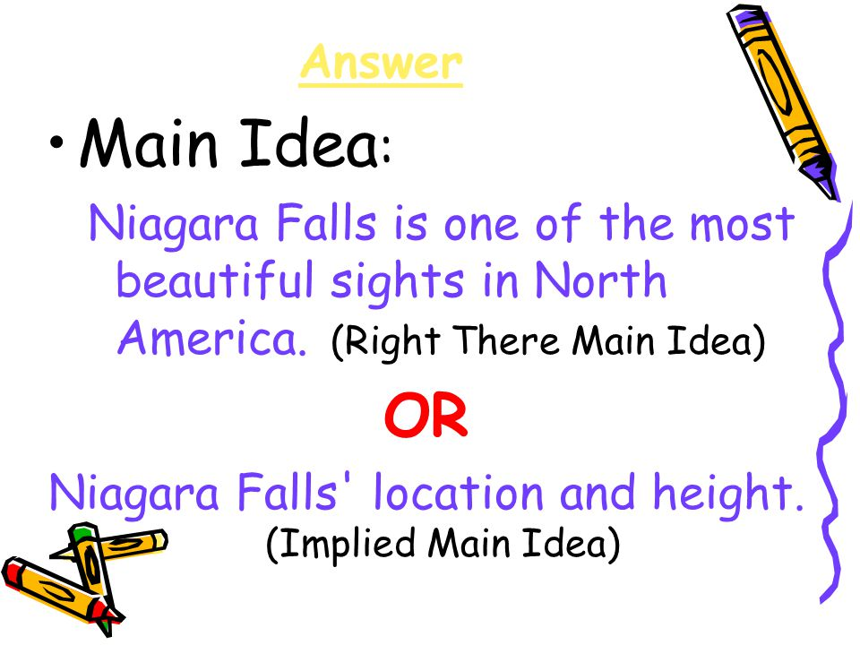 Answer Main Idea : Niagara Falls is one of the most beautiful sights in North America. (Right There Main Idea) OR Niagara Falls' location and height.
