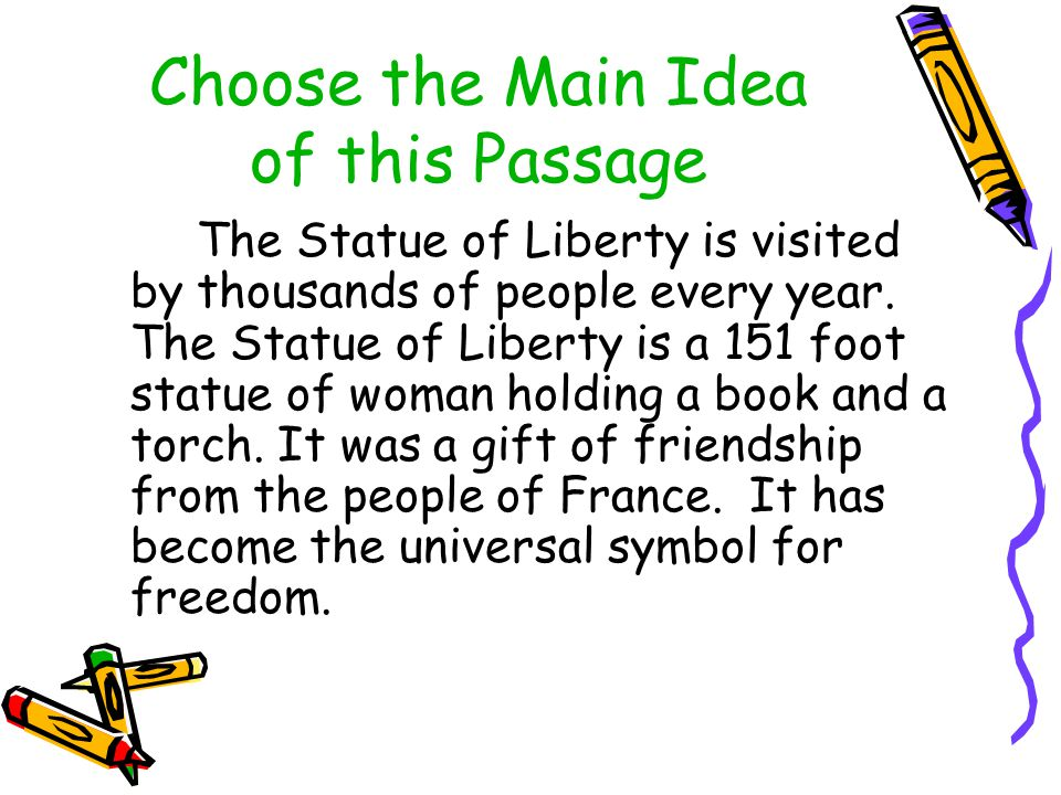 Choose the Main Idea of this Passage The Statue of Liberty is visited by thousands of people every year. The Statue of Liberty is a 151 foot statue of