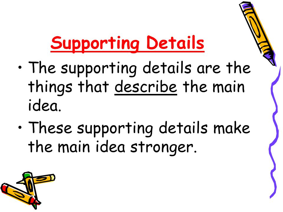 Supporting Details The supporting details are the things that describe the main idea.