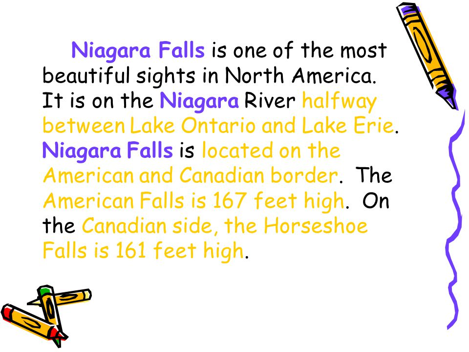 Niagara Falls is one of the most beautiful sights in North America. It is on the Niagara River halfway between Lake Ontario and Lake Erie. Niagara Fal