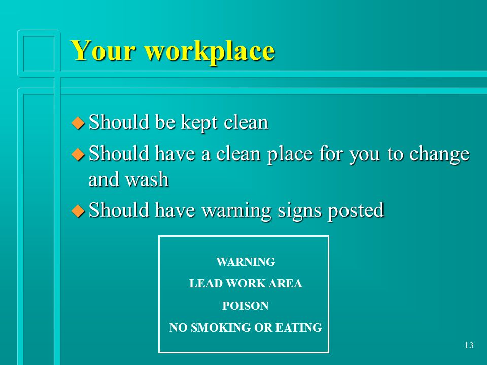 13 Your workplace u Should be kept clean u Should have a clean place for you to change and wash u Should have warning signs posted WARNING LEAD WORK AREA POISON NO SMOKING OR EATING