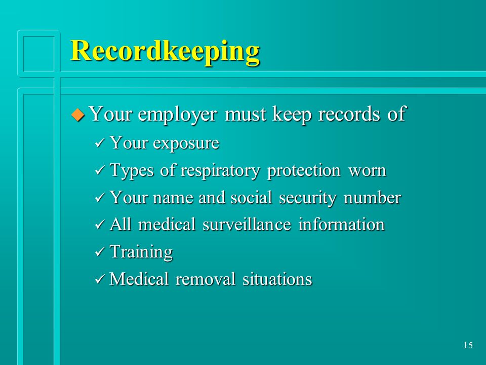 15 Recordkeeping u Your employer must keep records of ü Your exposure ü Types of respiratory protection worn ü Your name and social security number ü All medical surveillance information ü Training ü Medical removal situations