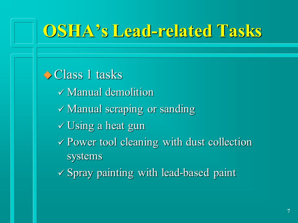 7 OSHA's Lead-related Tasks u Class 1 tasks ü Manual demolition ü Manual scraping or sanding ü Using a heat gun ü Power tool cleaning with dust collection systems ü Spray painting with lead-based paint