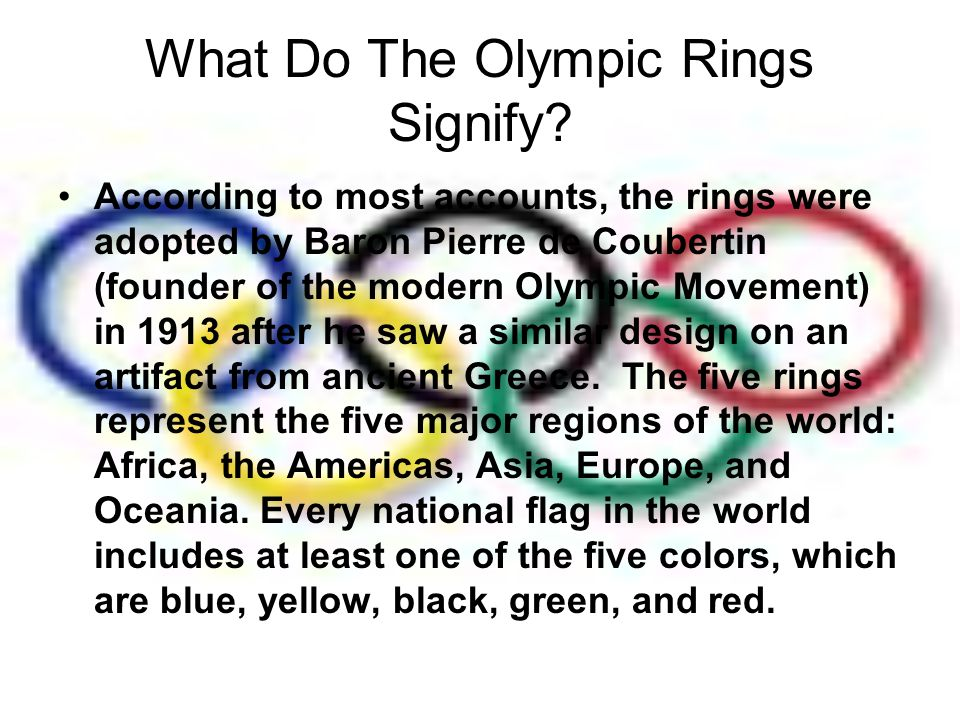 What Do The Olympic Rings Signify? According to most accounts, the rings were adopted by Baron Pierre de Coubertin (founder of the modern Olympic Move