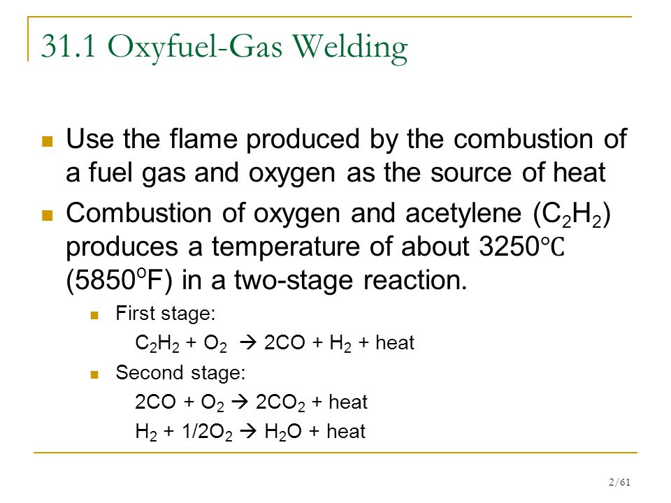 2/61 31.1 Oxyfuel-Gas Welding Use the flame produced by the combustion of a fuel gas and oxygen as the source of heat Combustion of oxygen and acetylene (C 2 H 2 ) produces a temperature of about 3250 ℃ (5850 o F) in a two-stage reaction.