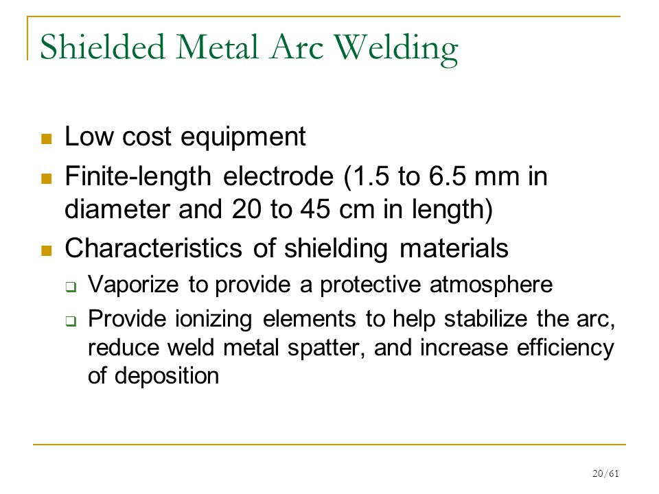 20/61 Shielded Metal Arc Welding Low cost equipment Finite-length electrode (1.5 to 6.5 mm in diameter and 20 to 45 cm in length) Characteristics of shielding materials  Vaporize to provide a protective atmosphere  Provide ionizing elements to help stabilize the arc, reduce weld metal spatter, and increase efficiency of deposition