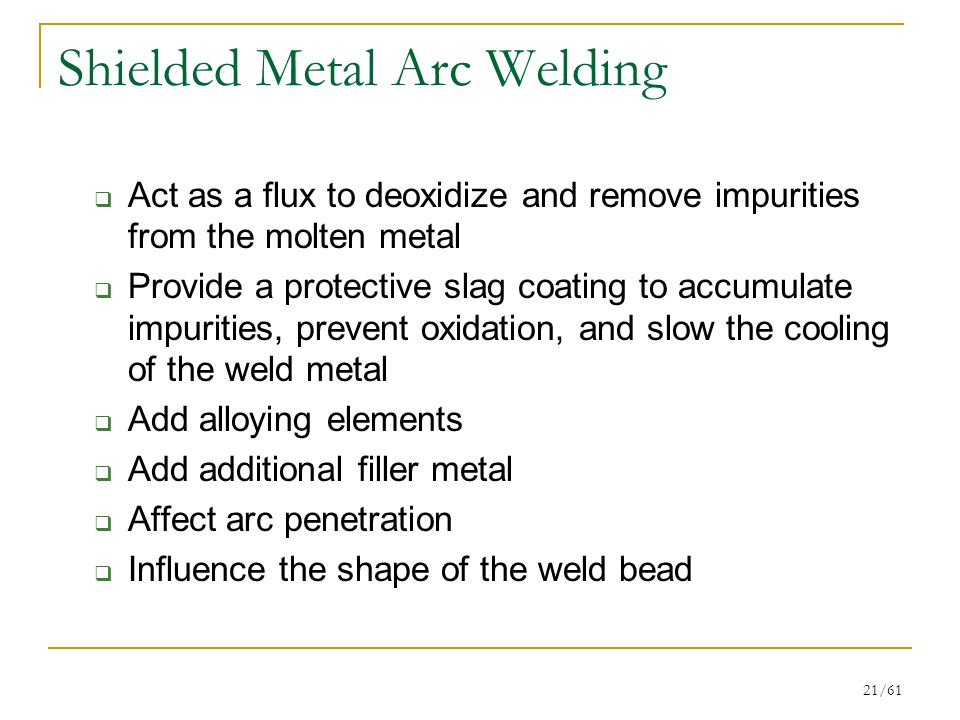 21/61 Shielded Metal Arc Welding  Act as a flux to deoxidize and remove impurities from the molten metal  Provide a protective slag coating to accumulate impurities, prevent oxidation, and slow the cooling of the weld metal  Add alloying elements  Add additional filler metal  Affect arc penetration  Influence the shape of the weld bead