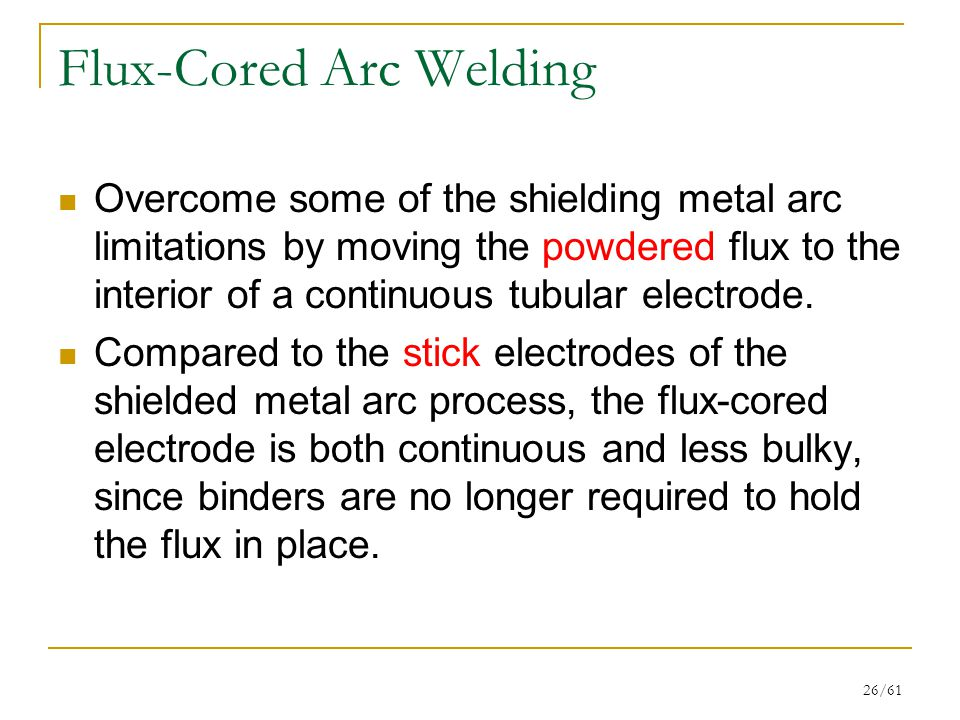 26/61 Flux-Cored Arc Welding Overcome some of the shielding metal arc limitations by moving the powdered flux to the interior of a continuous tubular electrode.