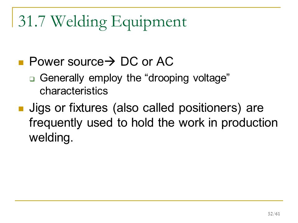 52/61 31.7 Welding Equipment Power source  DC or AC  Generally employ the drooping voltage characteristics Jigs or fixtures (also called positioners) are frequently used to hold the work in production welding.