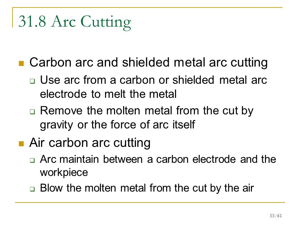 55/61 31.8 Arc Cutting Carbon arc and shielded metal arc cutting  Use arc from a carbon or shielded metal arc electrode to melt the metal  Remove the molten metal from the cut by gravity or the force of arc itself Air carbon arc cutting  Arc maintain between a carbon electrode and the workpiece  Blow the molten metal from the cut by the air