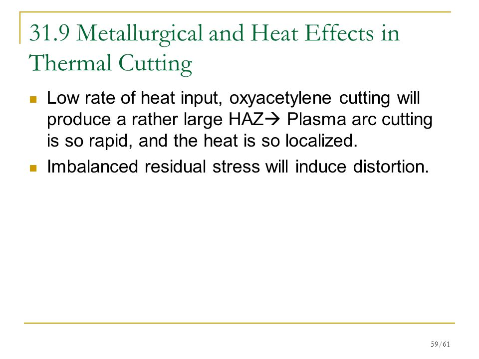 59/61 31.9 Metallurgical and Heat Effects in Thermal Cutting Low rate of heat input, oxyacetylene cutting will produce a rather large HAZ  Plasma arc cutting is so rapid, and the heat is so localized.
