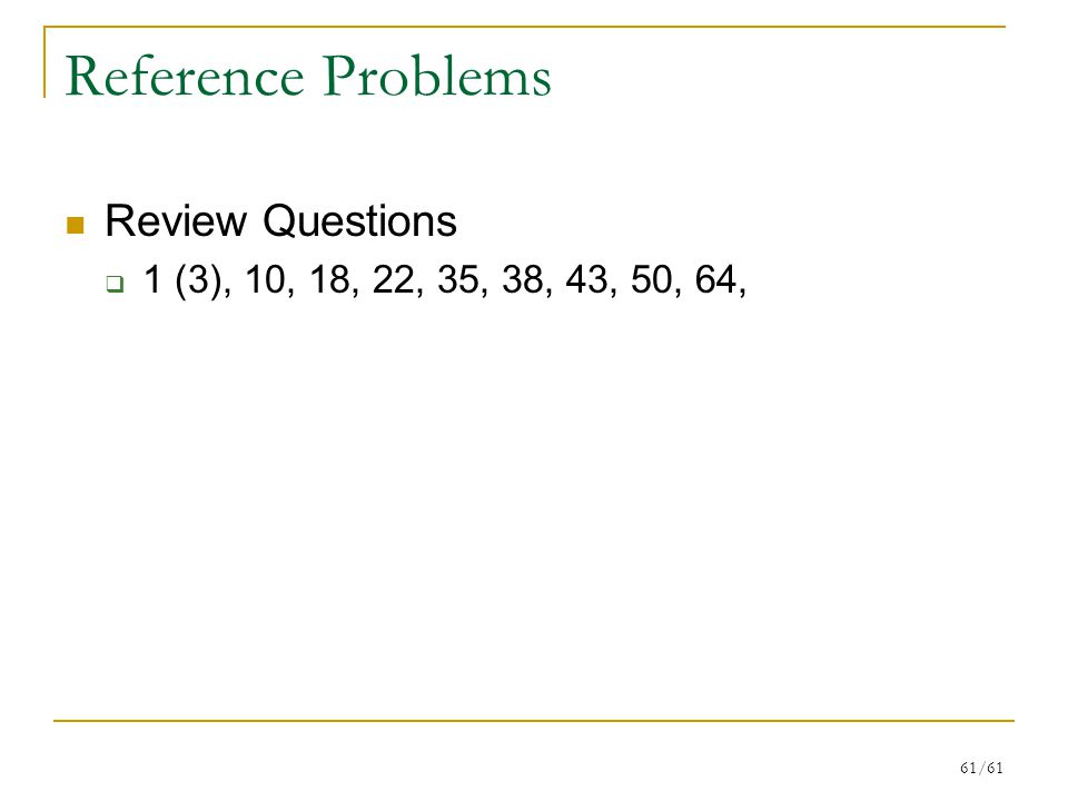 61/61 Reference Problems Review Questions  1 (3), 10, 18, 22, 35, 38, 43, 50, 64,