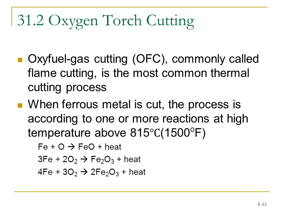 8/61 31.2 Oxygen Torch Cutting Oxyfuel-gas cutting (OFC), commonly called flame cutting, is the most common thermal cutting process When ferrous metal is cut, the process is according to one or more reactions at high temperature above 815 ℃ (1500 o F) Fe + O  FeO + heat 3Fe + 2O 2  Fe 2 O 3 + heat 4Fe + 3O 2  2Fe 2 O 3 + heat