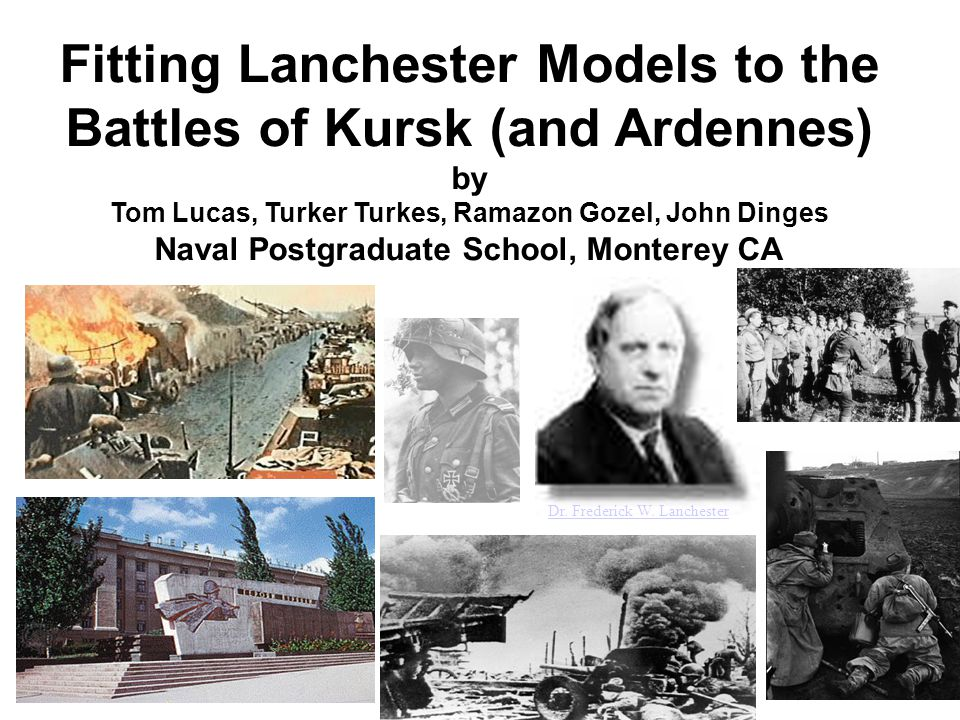 Fitting Lanchester Models to the Battles of Kursk (and Ardennes) by Tom Lucas, Turker Turkes, Ramazon Gozel, John Dinges Naval Postgraduate School, Monterey CA Dr.