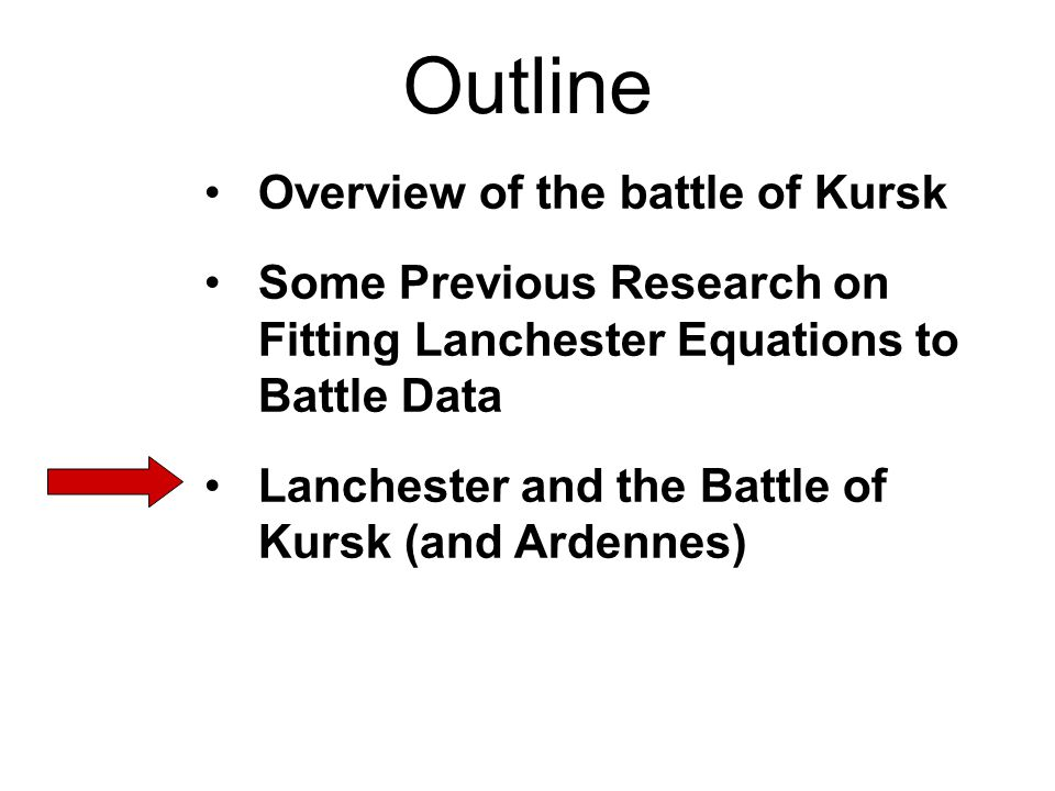 Outline Overview of the battle of Kursk Some Previous Research on Fitting Lanchester Equations to Battle Data Lanchester and the Battle of Kursk (and Ardennes)