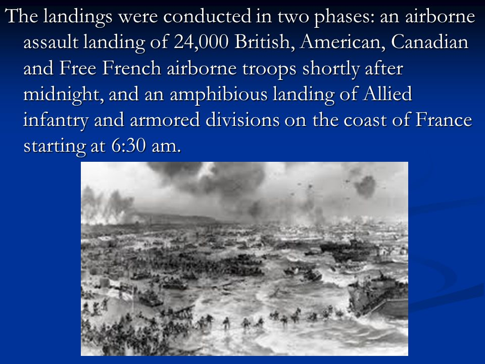 The landings were conducted in two phases: an airborne assault landing of 24,000 British, American, Canadian and Free French airborne troops shortly a