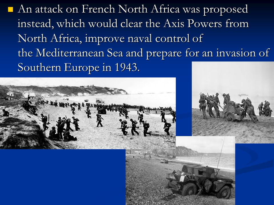 An attack on French North Africa was proposed instead, which would clear the Axis Powers from North Africa, improve naval control of the Mediterranean