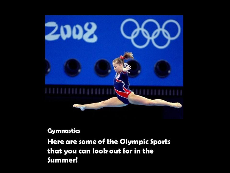 Gymnastics Here are some of the Olympic Sports that you can look out for in the Summer!