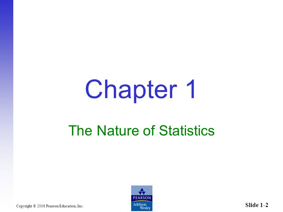 Slide 1-2 Copyright © 2008 Pearson Education, Inc. Chapter 1 The Nature of Statistics