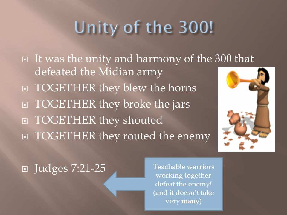  It was the unity and harmony of the 300 that defeated the Midian army  TOGETHER they blew the horns  TOGETHER they broke the jars  TOGETHER they
