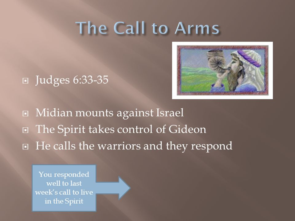  Judges 6:33-35  Midian mounts against Israel  The Spirit takes control of Gideon  He calls the warriors and they respond You responded well to la