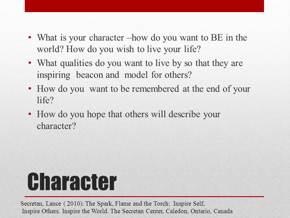 Character What is your character –how do you want to BE in the world.