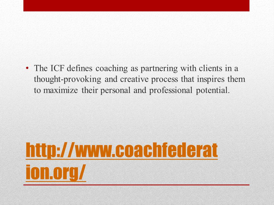 http://www.coachfederat ion.org/ The ICF defines coaching as partnering with clients in a thought-provoking and creative process that inspires them to maximize their personal and professional potential.