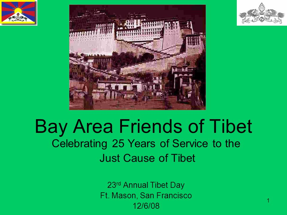 1 Bay Area Friends of Tibet Celebrating 25 Years of Service to the Just Cause of Tibet 23 rd Annual Tibet Day Ft.