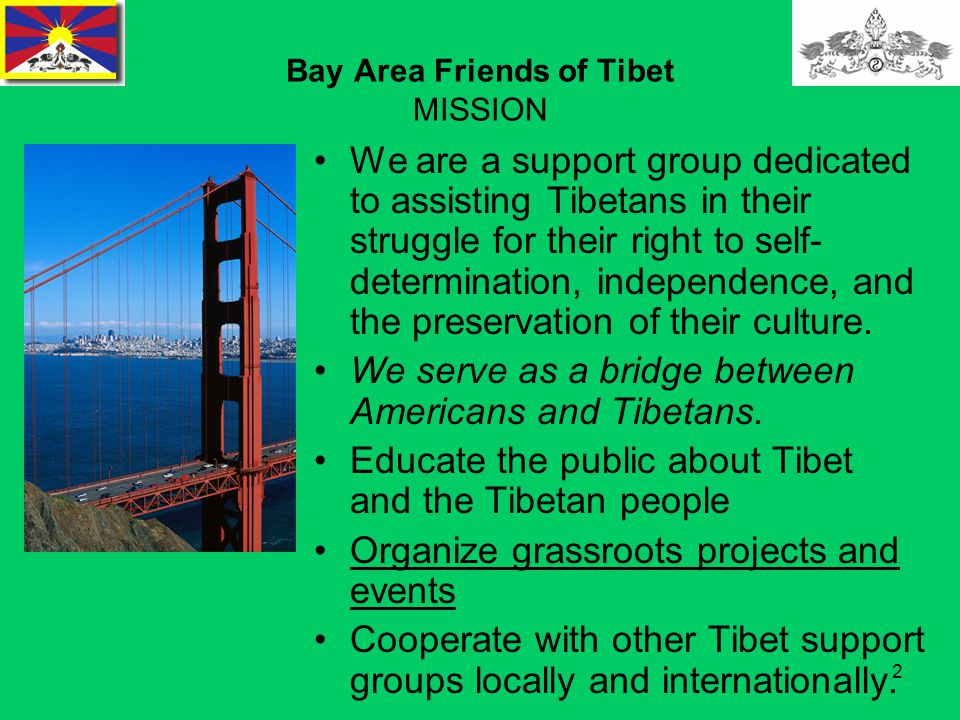2 Bay Area Friends of Tibet MISSION We are a support group dedicated to assisting Tibetans in their struggle for their right to self- determination, independence, and the preservation of their culture.