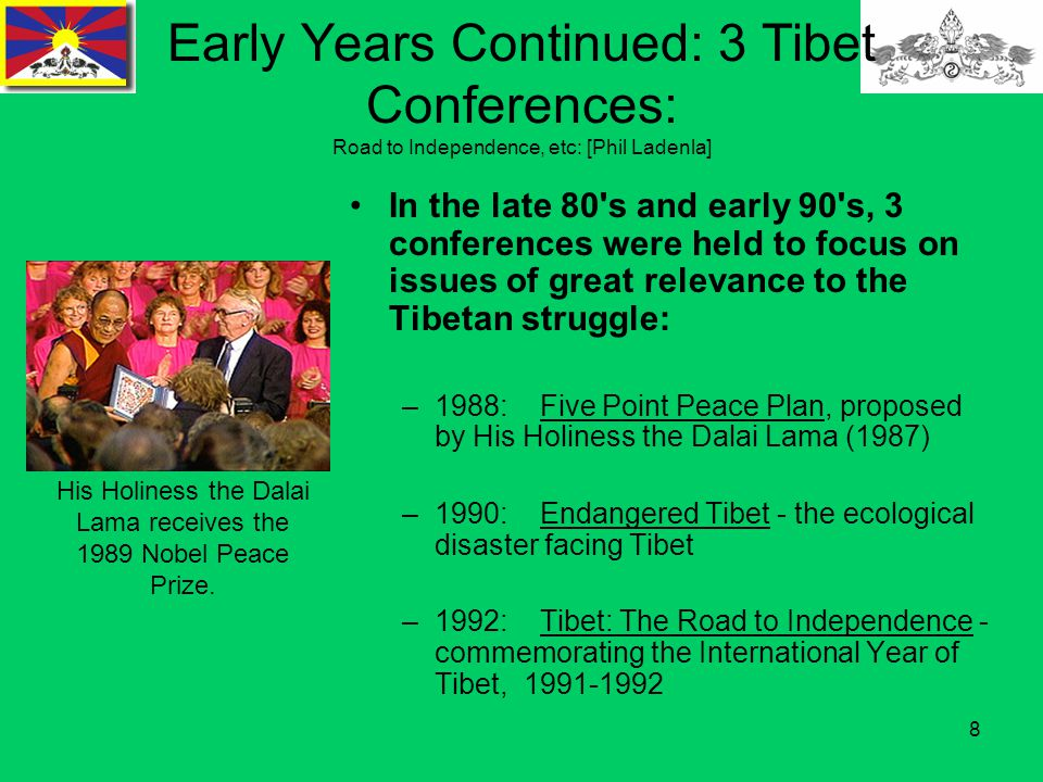 8 Early Years Continued: 3 Tibet Conferences: Road to Independence, etc: [Phil Ladenla] In the late 80 s and early 90 s, 3 conferences were held to focus on issues of great relevance to the Tibetan struggle: –1988: Five Point Peace Plan, proposed by His Holiness the Dalai Lama (1987) –1990: Endangered Tibet - the ecological disaster facing Tibet –1992: Tibet: The Road to Independence - commemorating the International Year of Tibet, 1991-1992 His Holiness the Dalai Lama receives the 1989 Nobel Peace Prize.