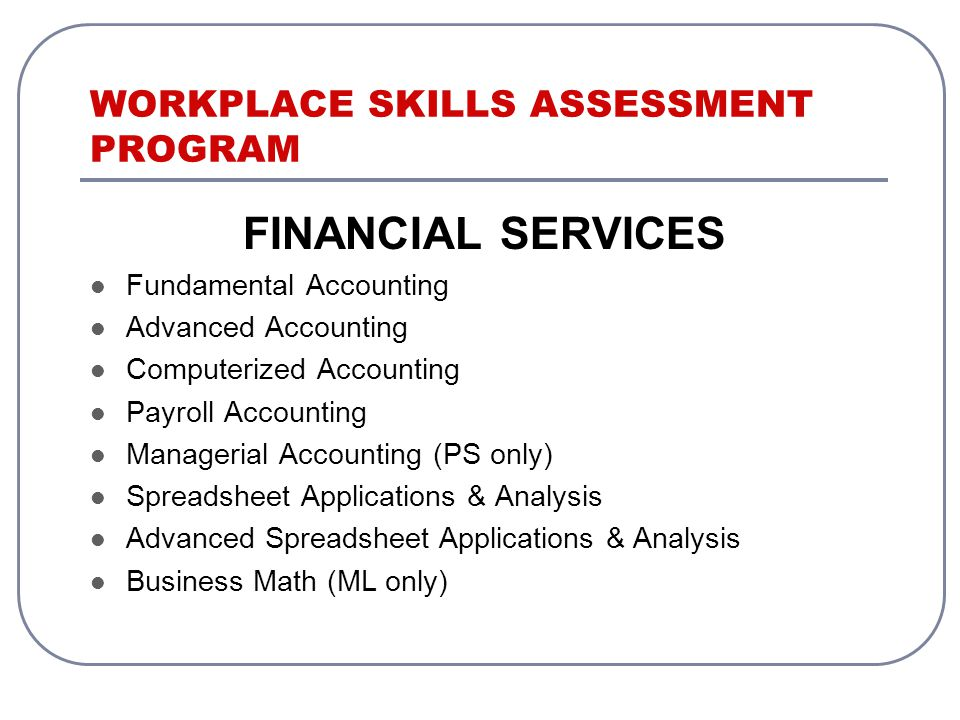 WORKPLACE SKILLS ASSESSMENT PROGRAM FINANCIAL SERVICES Fundamental Accounting Advanced Accounting Computerized Accounting Payroll Accounting Managerial Accounting (PS only) Spreadsheet Applications & Analysis Advanced Spreadsheet Applications & Analysis Business Math (ML only)