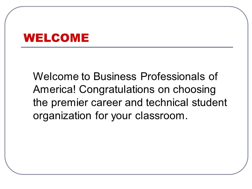 WELCOME Welcome to Business Professionals of America.