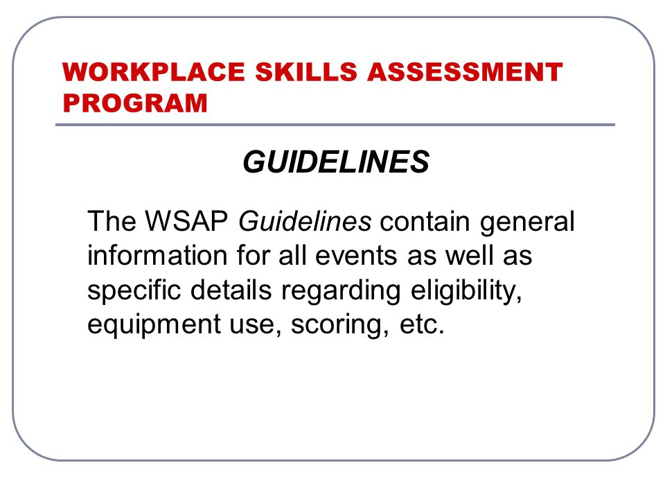 WORKPLACE SKILLS ASSESSMENT PROGRAM GUIDELINES The WSAP Guidelines contain general information for all events as well as specific details regarding eligibility, equipment use, scoring, etc.