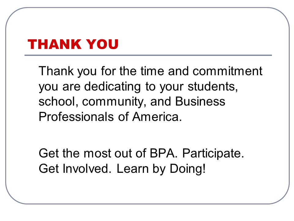 THANK YOU Thank you for the time and commitment you are dedicating to your students, school, community, and Business Professionals of America.