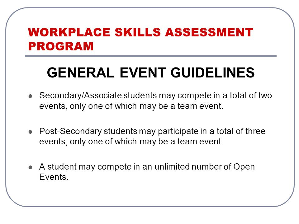 WORKPLACE SKILLS ASSESSMENT PROGRAM GENERAL EVENT GUIDELINES Secondary/Associate students may compete in a total of two events, only one of which may be a team event.