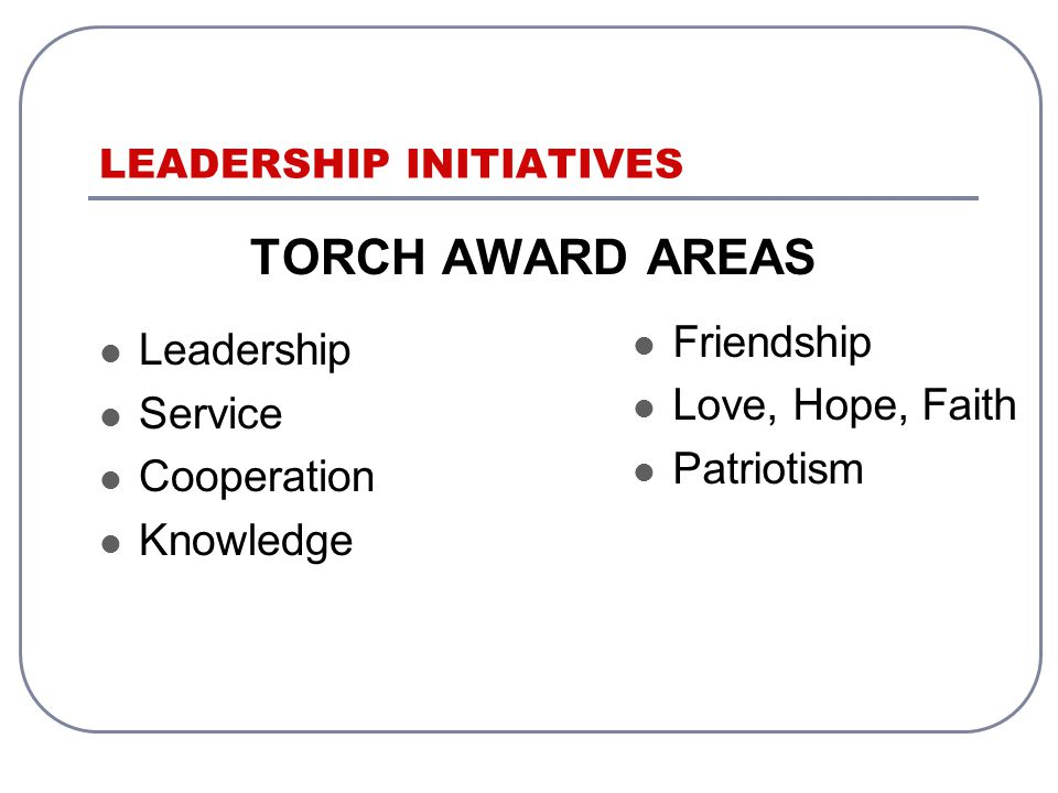LEADERSHIP INITIATIVES TORCH AWARD AREAS Leadership Service Cooperation Knowledge Friendship Love, Hope, Faith Patriotism