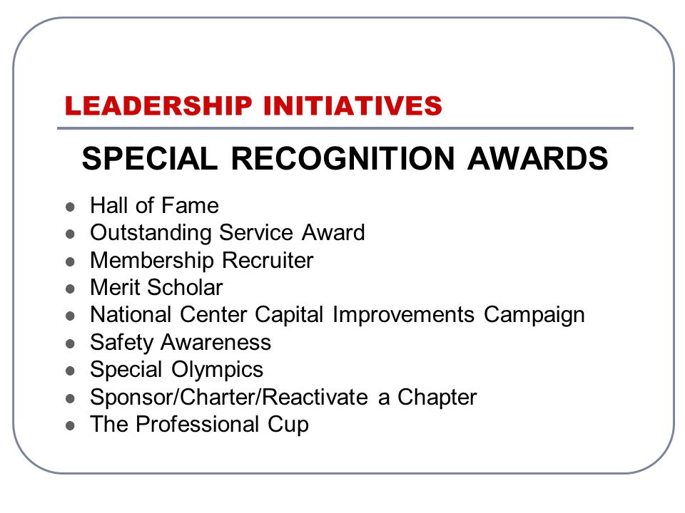 LEADERSHIP INITIATIVES SPECIAL RECOGNITION AWARDS Hall of Fame Outstanding Service Award Membership Recruiter Merit Scholar National Center Capital Improvements Campaign Safety Awareness Special Olympics Sponsor/Charter/Reactivate a Chapter The Professional Cup