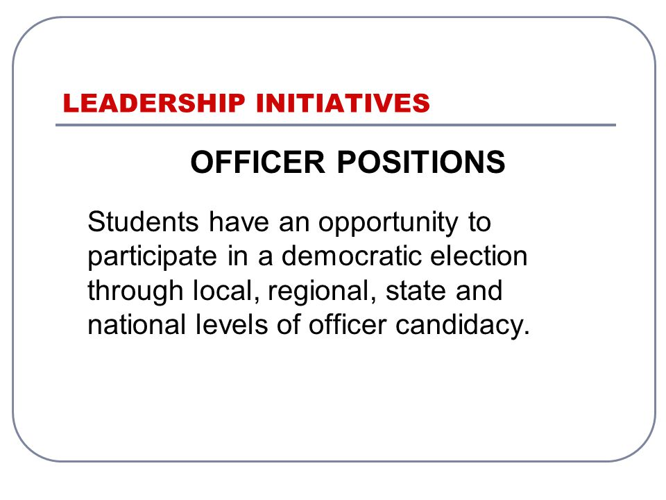 LEADERSHIP INITIATIVES OFFICER POSITIONS Students have an opportunity to participate in a democratic election through local, regional, state and national levels of officer candidacy.