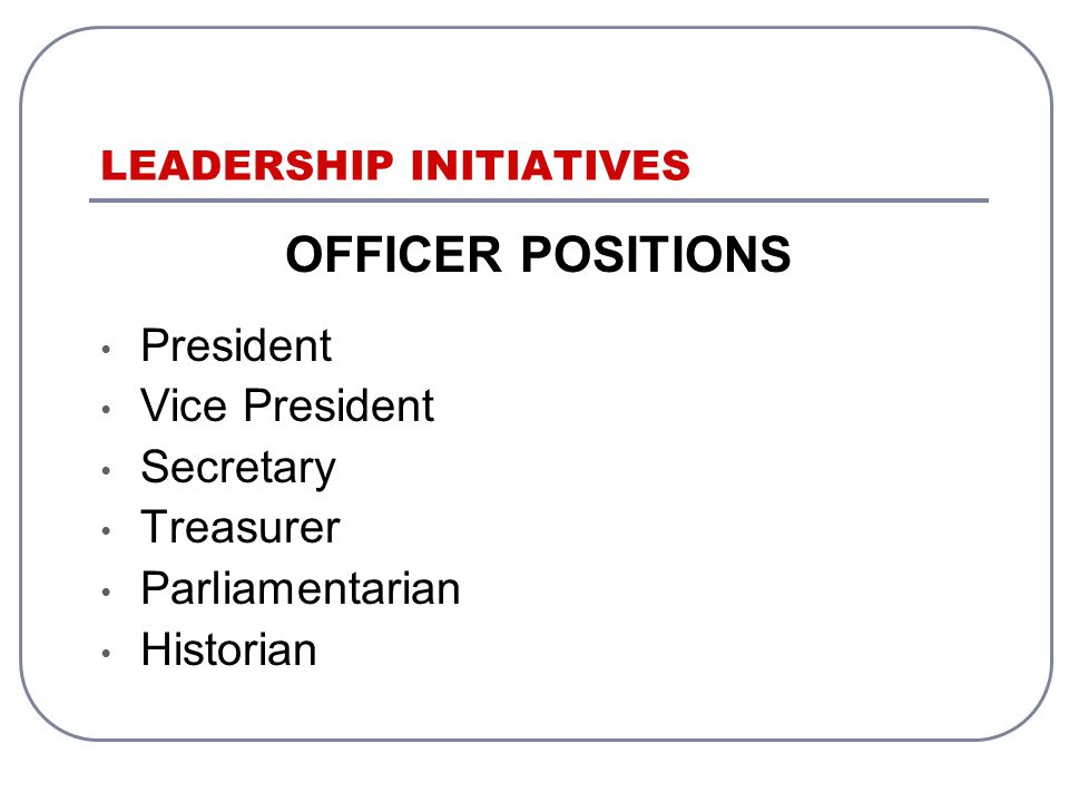 LEADERSHIP INITIATIVES OFFICER POSITIONS President Vice President Secretary Treasurer Parliamentarian Historian