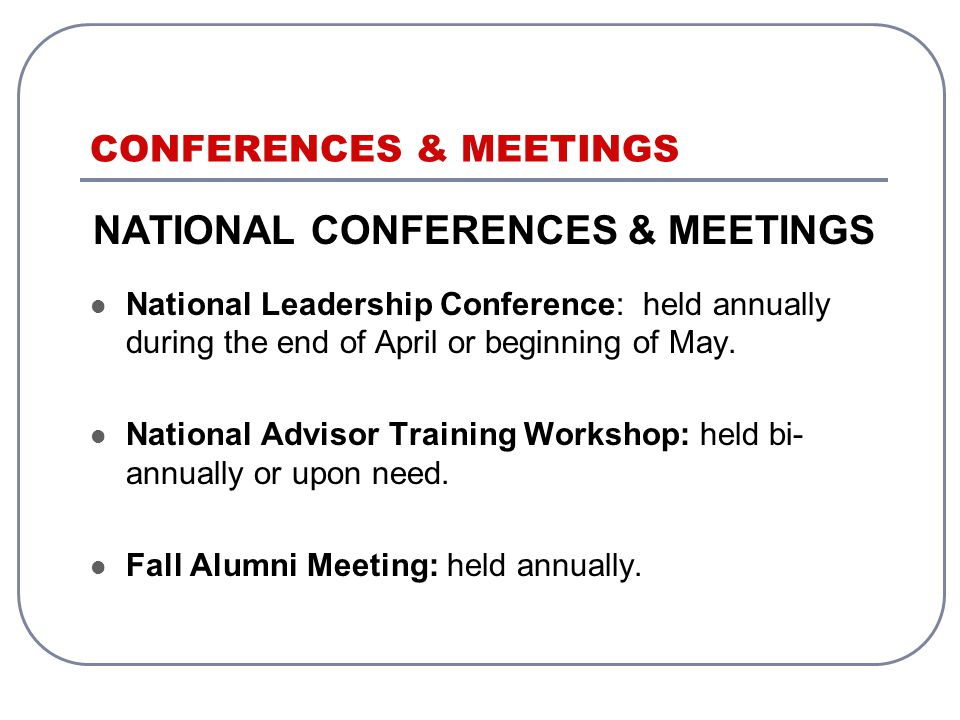 CONFERENCES & MEETINGS NATIONAL CONFERENCES & MEETINGS National Leadership Conference: held annually during the end of April or beginning of May.