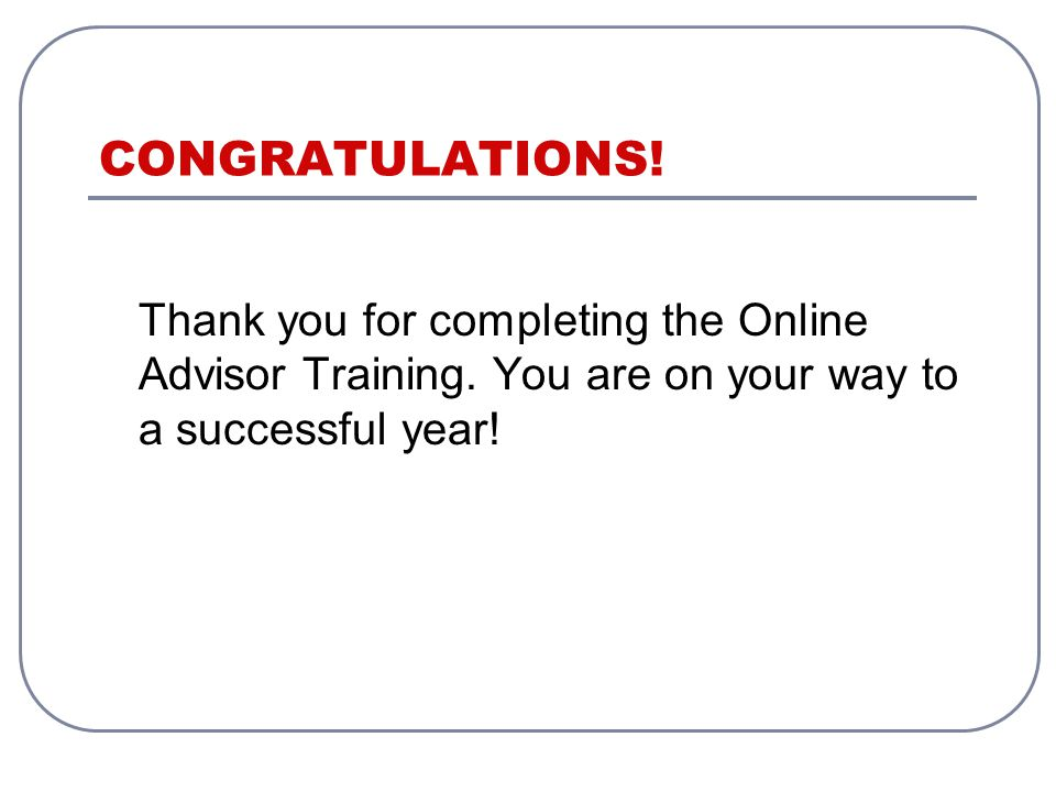 CONGRATULATIONS. Thank you for completing the Online Advisor Training.